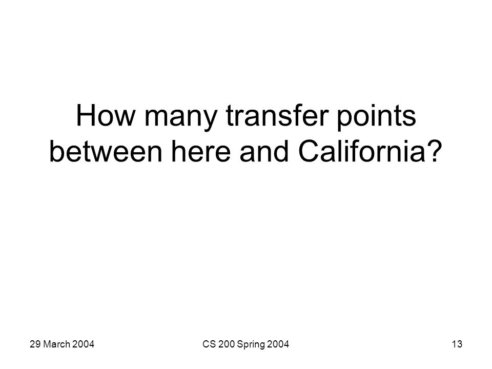 29 March 2004CS 200 Spring 200413 How many transfer points between here and California?