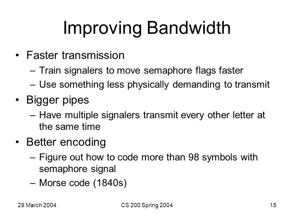 29 March 2004CS 200 Spring 200415 Improving Bandwidth Faster transmission –Train signalers to move semaphore flags faster –Use something less physically demanding to transmit Bigger pipes –Have multiple signalers transmit every other letter at the same time Better encoding –Figure out how to code more than 98 symbols with semaphore signal –Morse code (1840s)