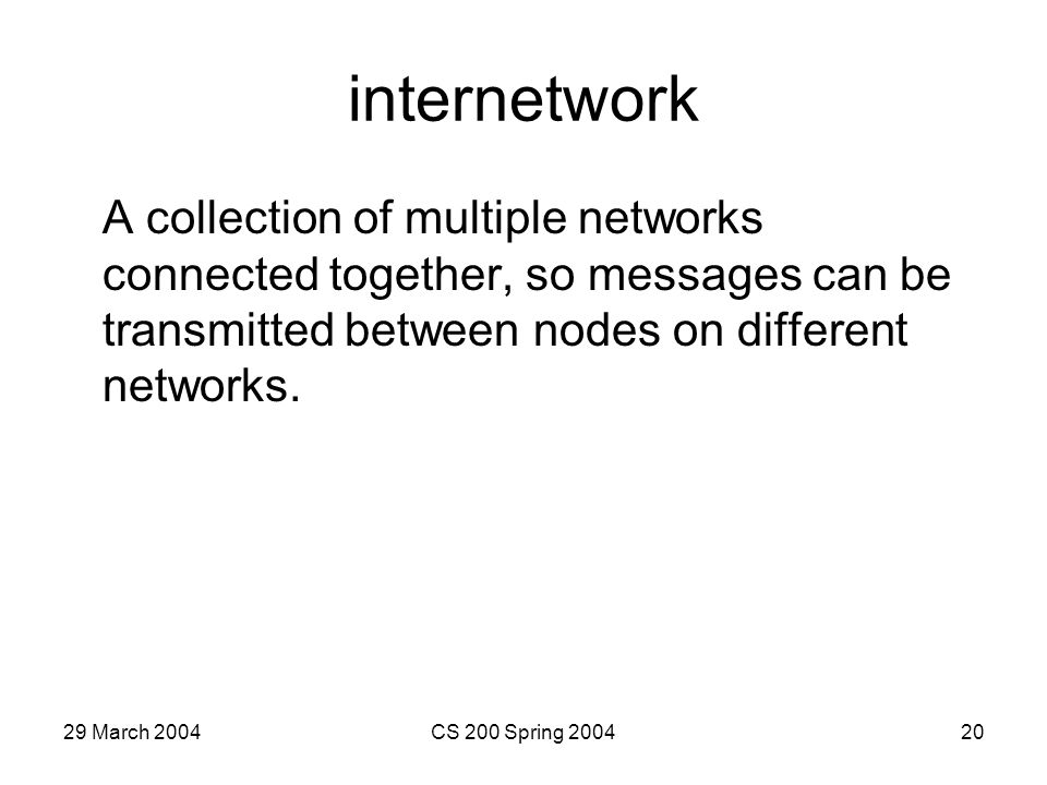 29 March 2004CS 200 Spring 200420 internetwork A collection of multiple networks connected together, so messages can be transmitted between nodes on different networks.