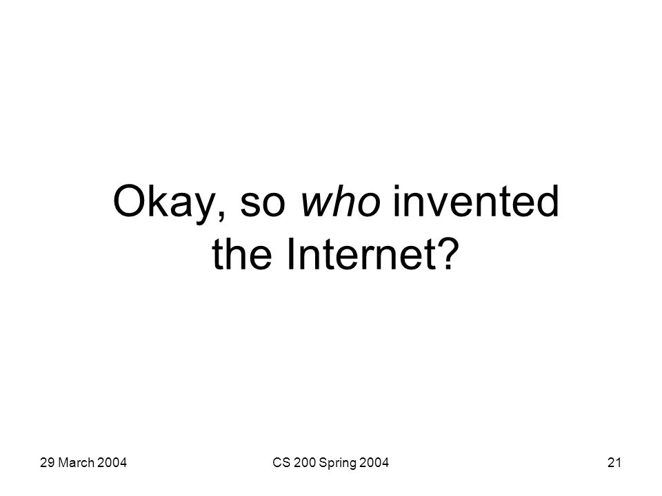 29 March 2004CS 200 Spring 200421 Okay, so who invented the Internet?