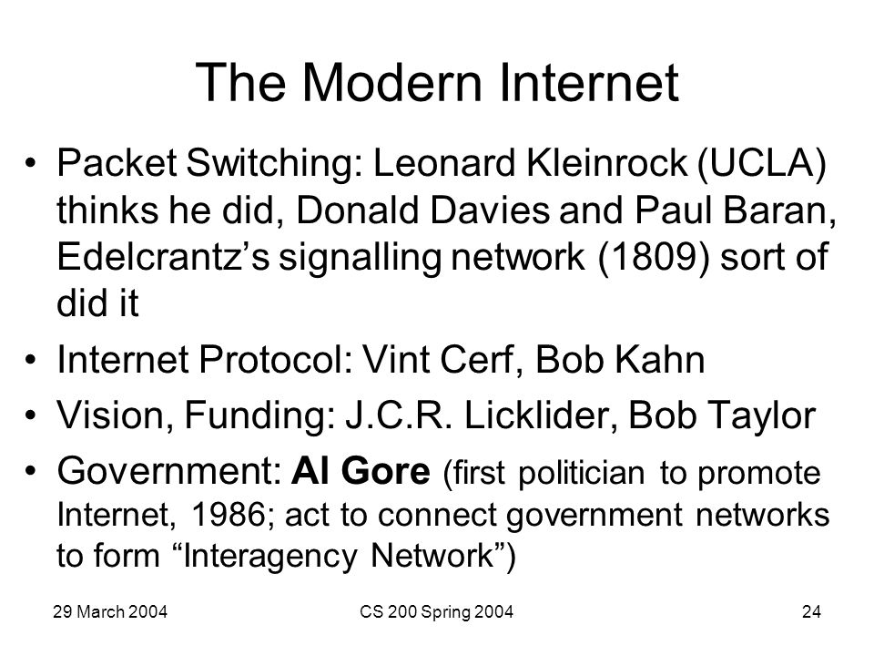 29 March 2004CS 200 Spring 200424 The Modern Internet Packet Switching: Leonard Kleinrock (UCLA) thinks he did, Donald Davies and Paul Baran, Edelcrantzs signalling network (1809) sort of did it Internet Protocol: Vint Cerf, Bob Kahn Vision, Funding: J.C.R.