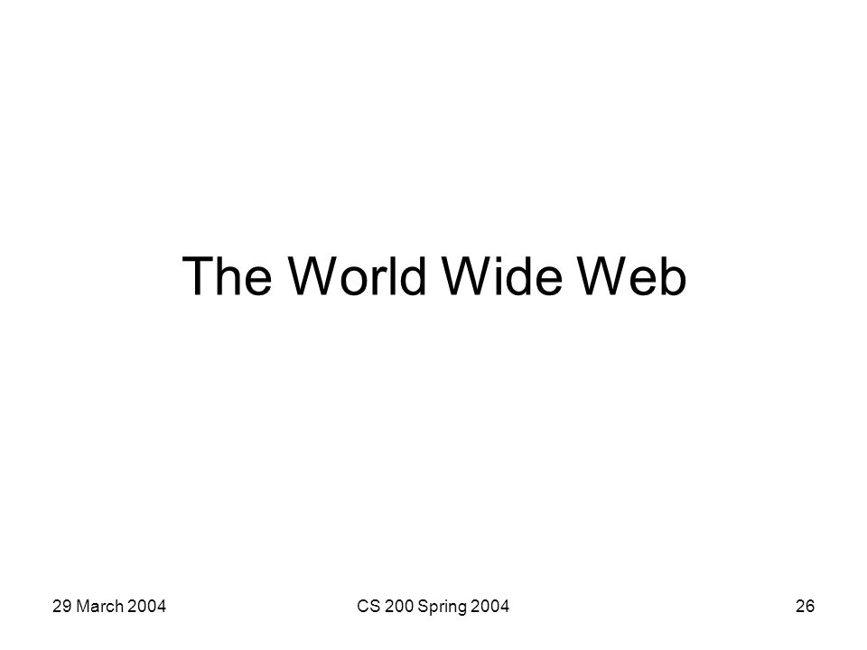 29 March 2004CS 200 Spring 200426 The World Wide Web