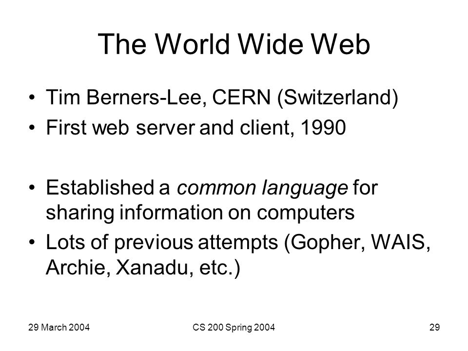 29 March 2004CS 200 Spring 200429 The World Wide Web Tim Berners-Lee, CERN (Switzerland) First web server and client, 1990 Established a common language for sharing information on computers Lots of previous attempts (Gopher, WAIS, Archie, Xanadu, etc.)