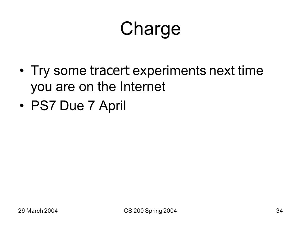 29 March 2004CS 200 Spring 200434 Charge Try some tracert experiments next time you are on the Internet PS7 Due 7 April