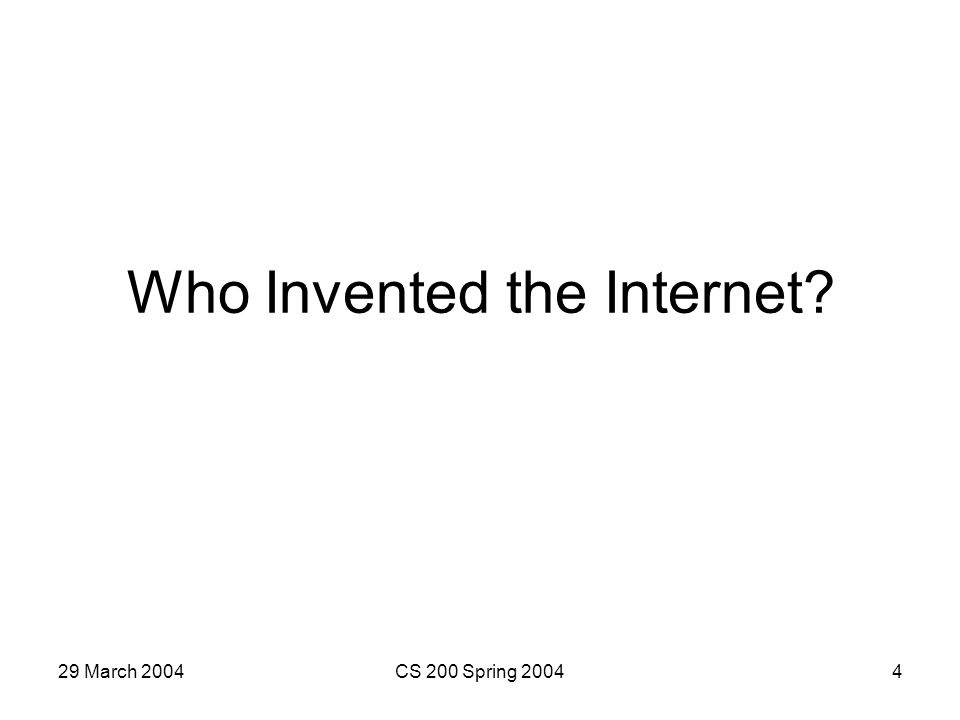 29 March 2004CS 200 Spring 20044 Who Invented the Internet?