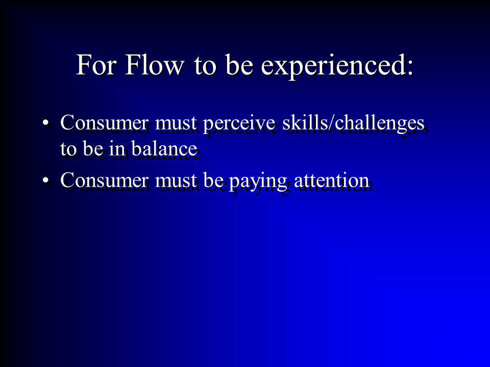 For Flow to be experienced: Consumer must perceive skills/challenges to be in balance Consumer must be paying attention Consumer must perceive skills/