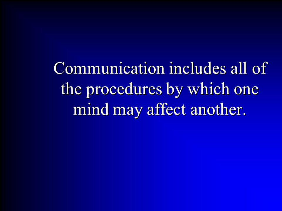 Communication includes all of the procedures by which one mind may affect another.