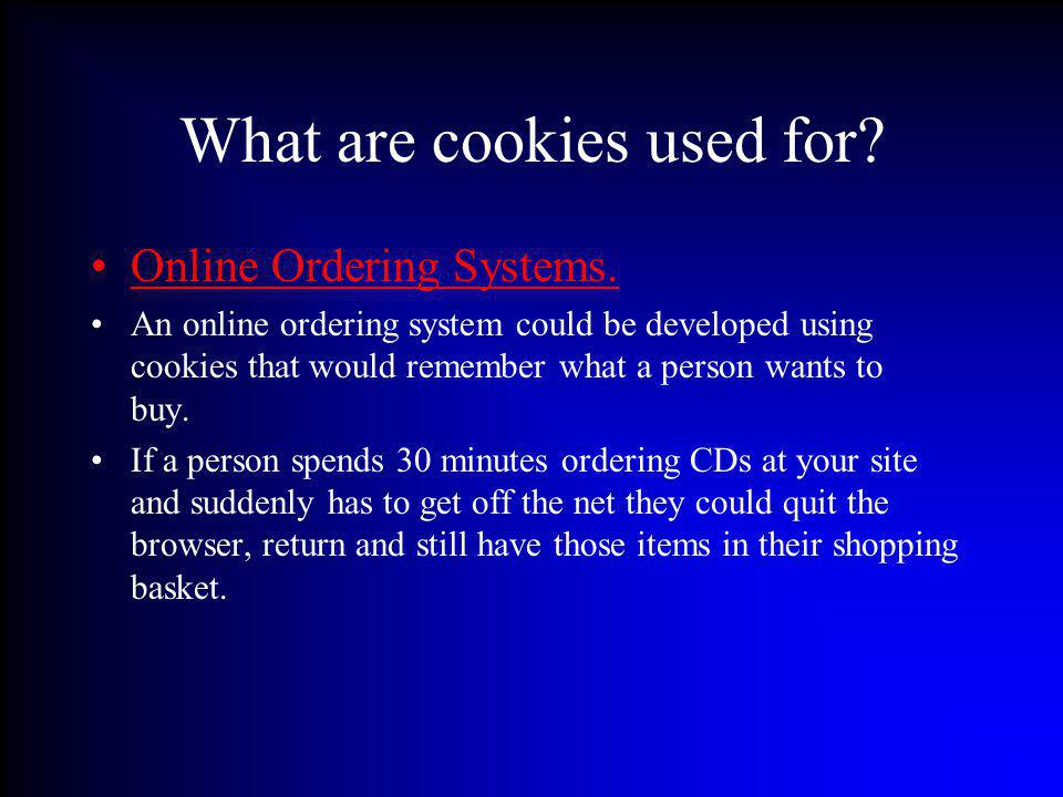 What are cookies used for? Online Ordering Systems. An online ordering system could be developed using cookies that would remember what a person wants