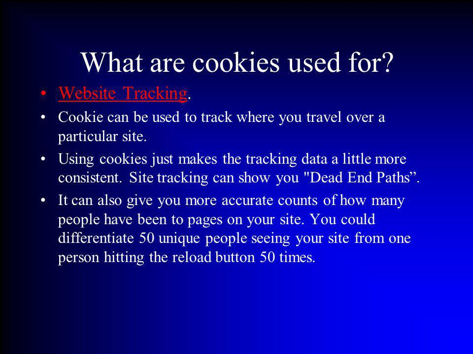 What are cookies used for? Website Tracking. Cookie can be used to track where you travel over a particular site. Using cookies just makes the trackin