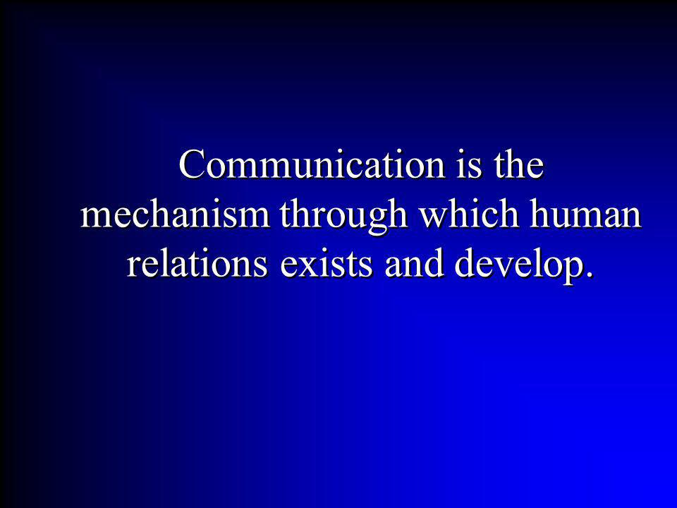 Communication is the mechanism through which human relations exists and develop.
