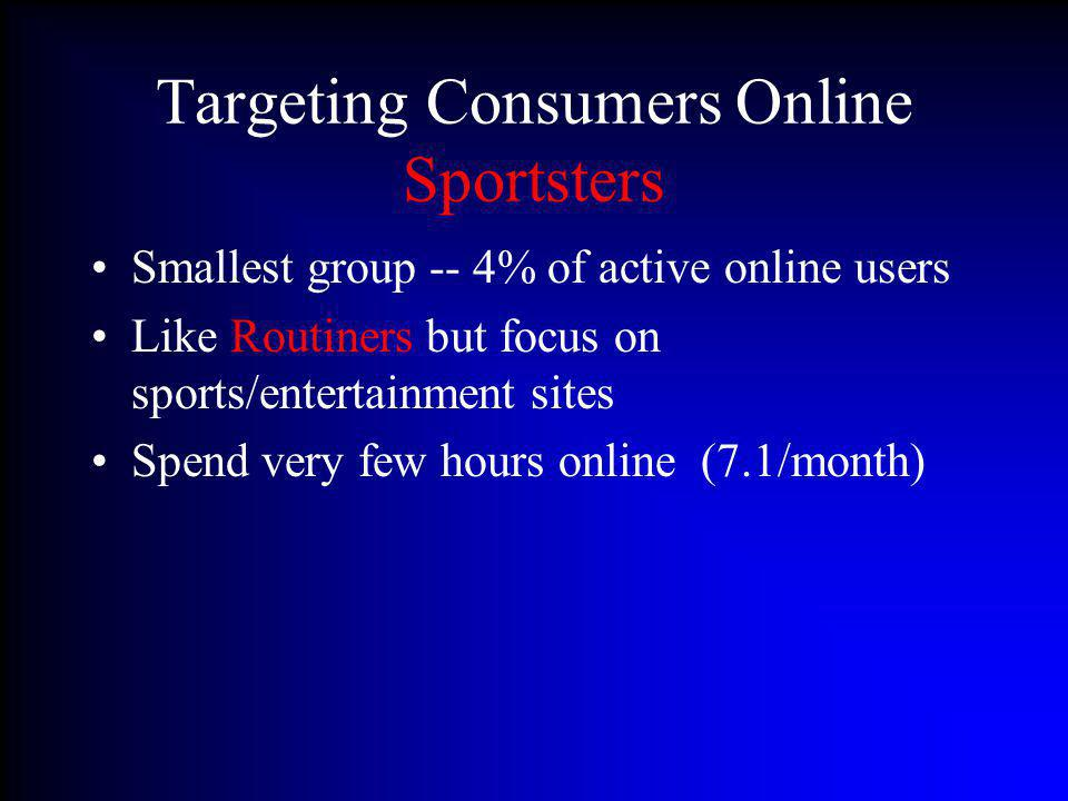 Targeting Consumers Online Sportsters Smallest group -- 4% of active online users Like Routiners but focus on sports/entertainment sites Spend very fe