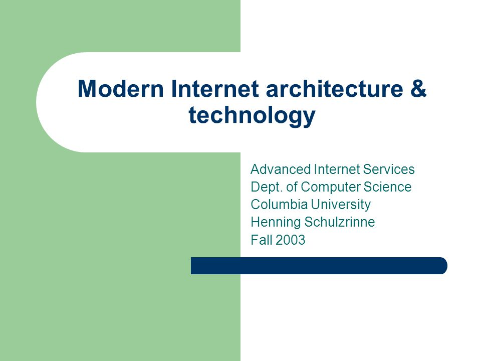 Modern Internet architecture & technology Advanced Internet Services Dept. of Computer Science Columbia University Henning Schulzrinne Fall 2003