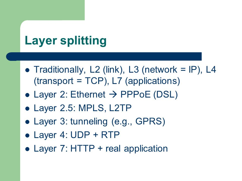 Layer splitting Traditionally, L2 (link), L3 (network = IP), L4 (transport = TCP), L7 (applications) Layer 2: Ethernet PPPoE (DSL) Layer 2.5: MPLS, L2TP Layer 3: tunneling (e.g., GPRS) Layer 4: UDP + RTP Layer 7: HTTP + real application