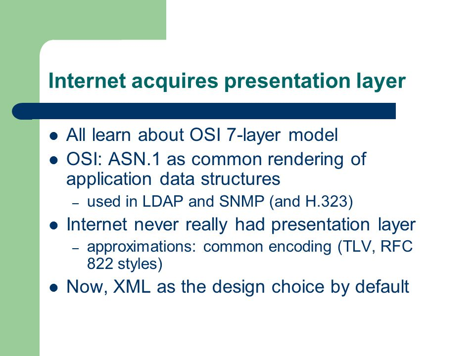 Internet acquires presentation layer All learn about OSI 7-layer model OSI: ASN.1 as common rendering of application data structures – used in LDAP and SNMP (and H.323) Internet never really had presentation layer – approximations: common encoding (TLV, RFC 822 styles) Now, XML as the design choice by default