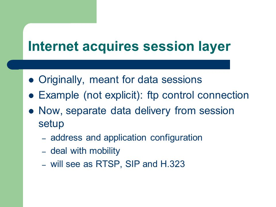 Internet acquires session layer Originally, meant for data sessions Example (not explicit): ftp control connection Now, separate data delivery from session setup – address and application configuration – deal with mobility – will see as RTSP, SIP and H.323