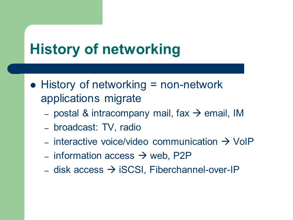 History of networking History of networking = non-network applications migrate – postal & intracompany mail, fax email, IM – broadcast: TV, radio – interactive voice/video communication VoIP – information access web, P2P – disk access iSCSI, Fiberchannel-over-IP