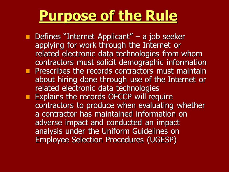 Purpose of the Rule Defines Internet Applicant – a job seeker Defines Internet Applicant – a job seeker applying for work through the Internet or applying for work through the Internet or related electronic data technologies from whom related electronic data technologies from whom contractors must solicit demographic information contractors must solicit demographic information Prescribes the records contractors must maintain Prescribes the records contractors must maintain about hiring done through use of the Internet or about hiring done through use of the Internet or related electronic data technologies related electronic data technologies Explains the records OFCCP will require Explains the records OFCCP will require contractors to produce when evaluating whether contractors to produce when evaluating whether a contractor has maintained information on a contractor has maintained information on adverse impact and conducted an impact adverse impact and conducted an impact analysis under the Uniform Guidelines on analysis under the Uniform Guidelines on Employee Selection Procedures (UGESP) Employee Selection Procedures (UGESP)