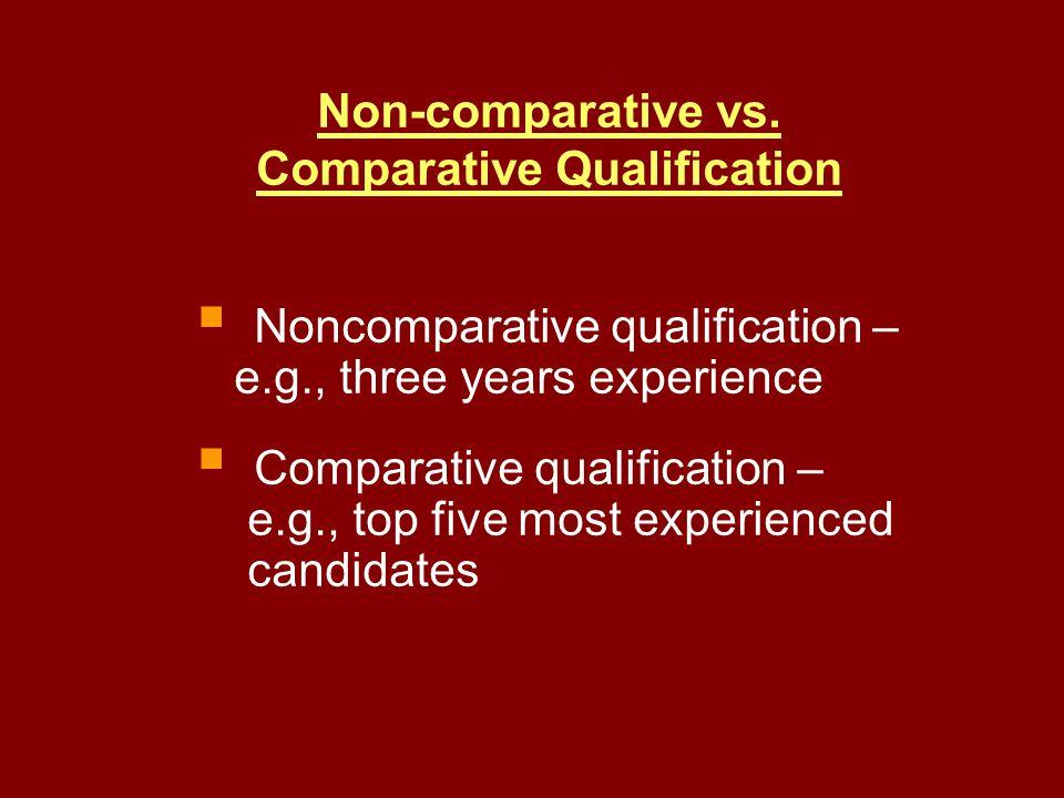 Non-comparative vs. Comparative Qualification Noncomparative qualification – e.g., three years experience Comparative qualification – e.g., top five m