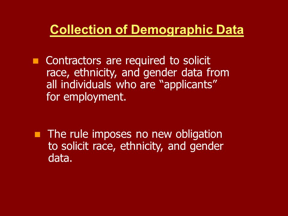 Contractors are required to solicit race, ethnicity, and gender data from all individuals who are applicants for employment. Collection of Demographic