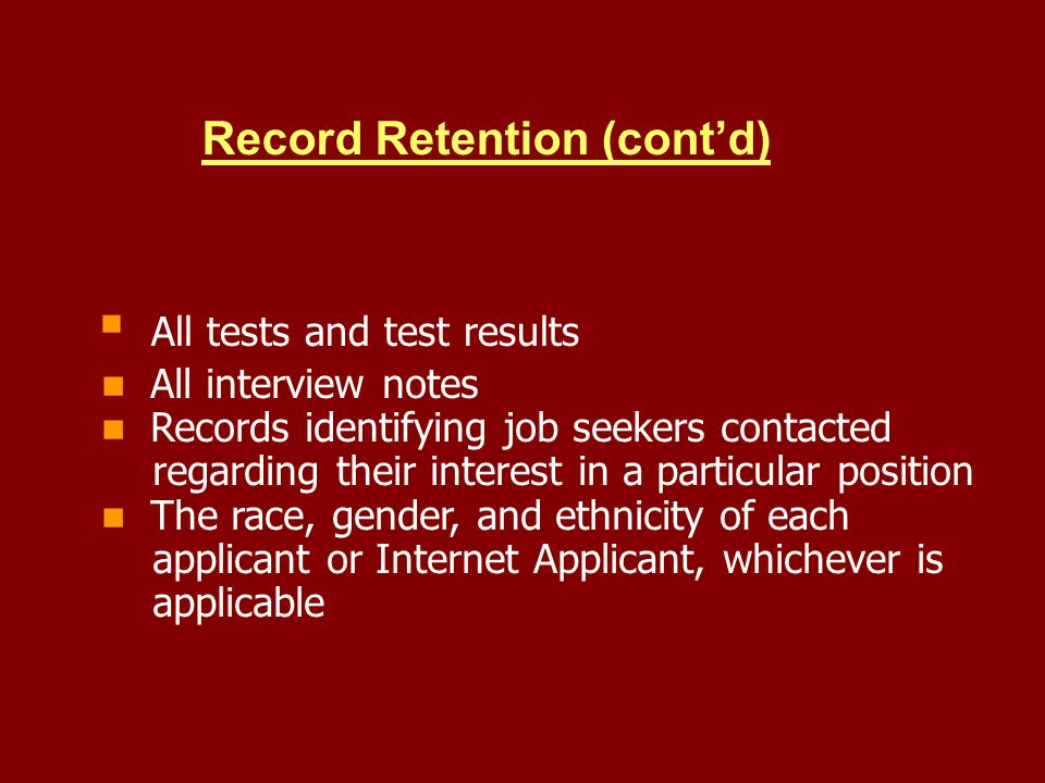 Record Retention (contd) All tests and test results All interview notes Records identifying job seekers contacted regarding their interest in a particular position The race, gender, and ethnicity of each applicant or Internet Applicant, whichever is applicable