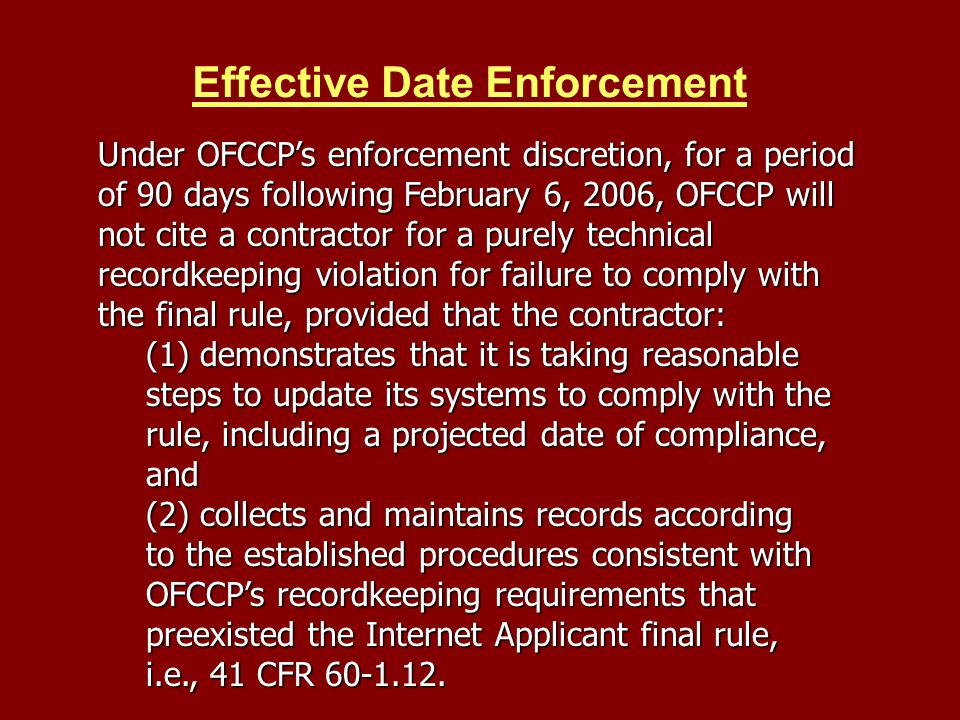 Effective Date Enforcement Under OFCCPs enforcement discretion, for a period of 90 days following February 6, 2006, OFCCP will not cite a contractor for a purely technical recordkeeping violation for failure to comply with the final rule, provided that the contractor: (1) demonstrates that it is taking reasonable steps to update its systems to comply with the rule, including a projected date of compliance, and (2) collects and maintains records according to the established procedures consistent with OFCCPs recordkeeping requirements that preexisted the Internet Applicant final rule, i.e., 41 CFR 60-1.12.