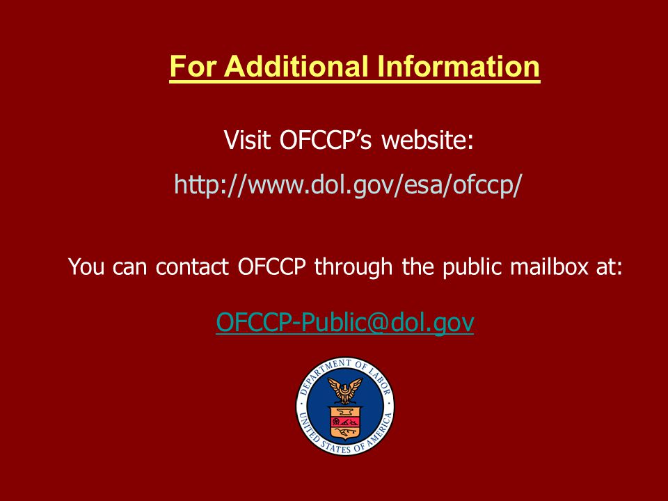 For Additional Information Visit OFCCPs website: http://www.dol.gov/esa/ofccp/ You can contact OFCCP through the public mailbox at: OFCCP-Public@dol.g