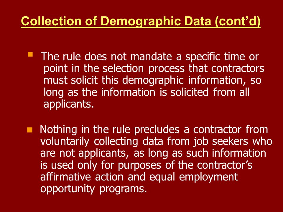 Collection of Demographic Data (contd) The rule does not mandate a specific time or point in the selection process that contractors must solicit this demographic information, so long as the information is solicited from all applicants.