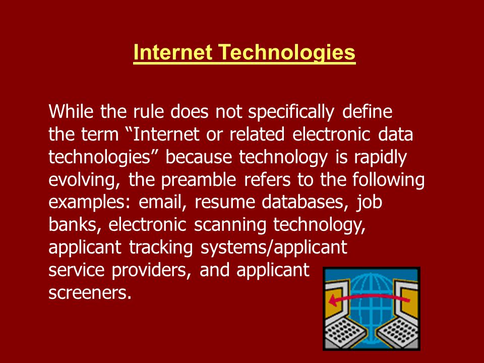 Internet Technologies While the rule does not specifically define the term Internet or related electronic data technologies because technology is rapidly evolving, the preamble refers to the following examples: email, resume databases, job banks, electronic scanning technology, applicant tracking systems/applicant service providers, and applicant screeners.