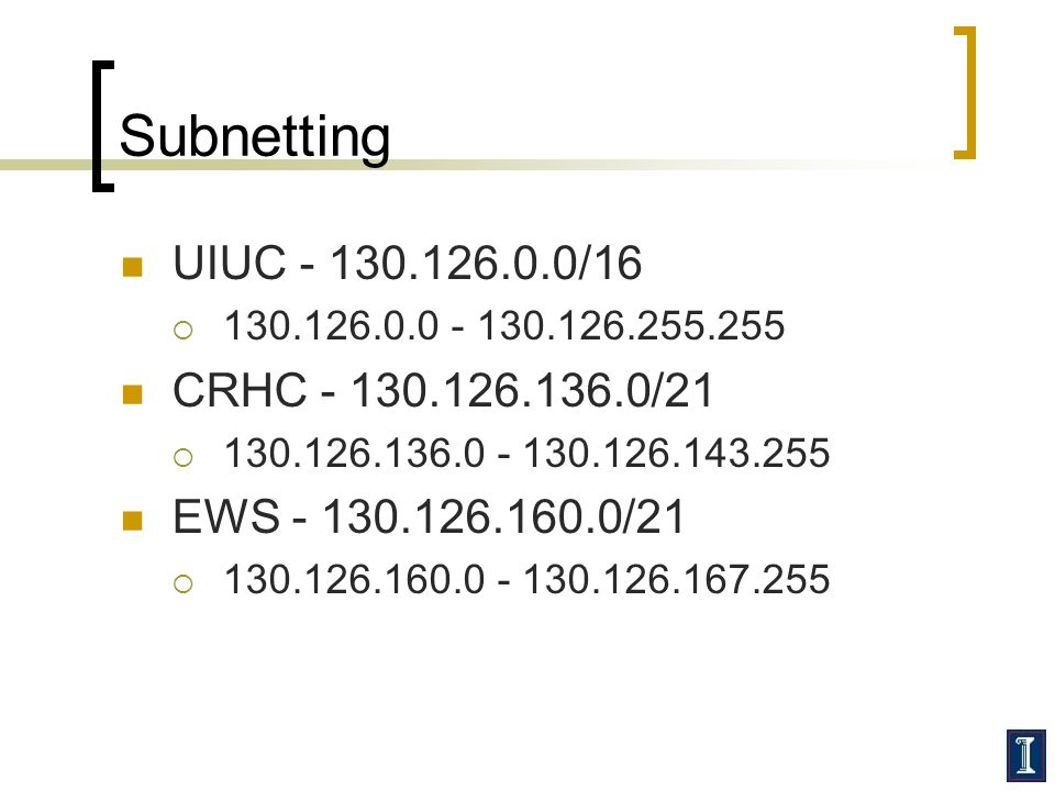 Subnetting UIUC - 130.126.0.0/16 130.126.0.0 - 130.126.255.255 CRHC - 130.126.136.0/21 130.126.136.0 - 130.126.143.255 EWS - 130.126.160.0/21 130.126.