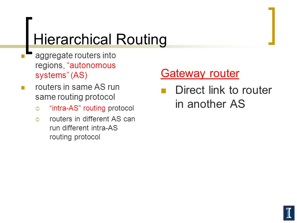 Hierarchical Routing aggregate routers into regions, autonomous systems (AS) routers in same AS run same routing protocol intra-AS routing protocol ro