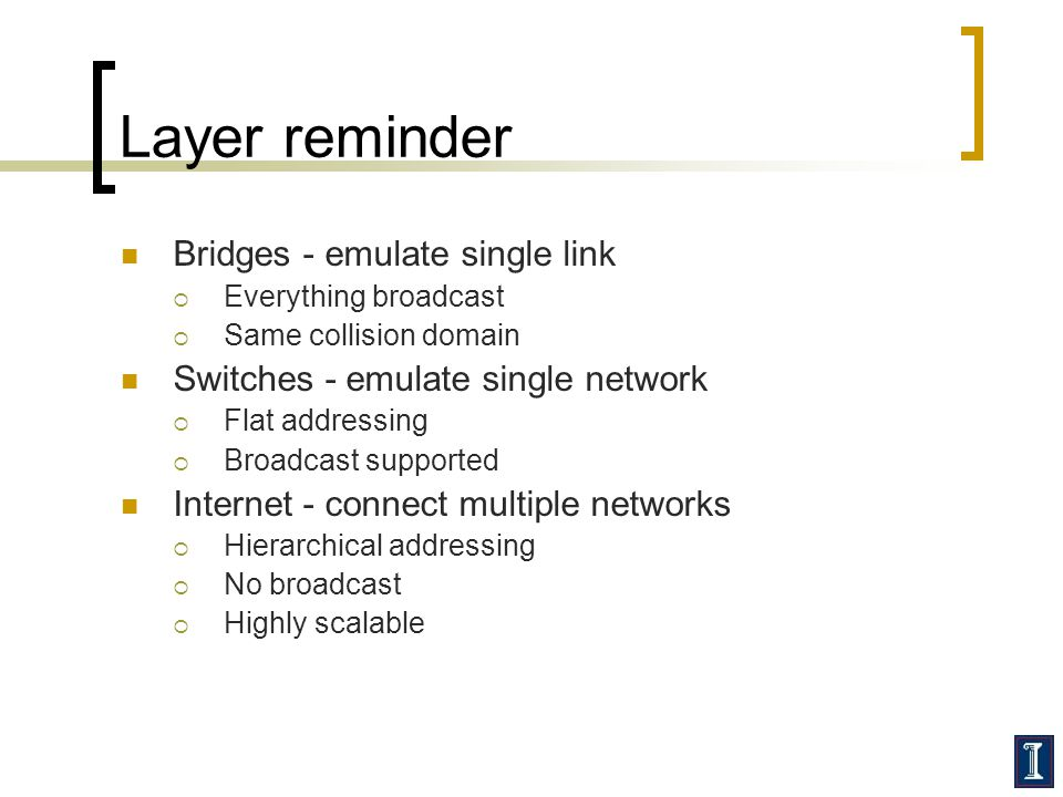 Layer reminder Bridges - emulate single link Everything broadcast Same collision domain Switches - emulate single network Flat addressing Broadcast su