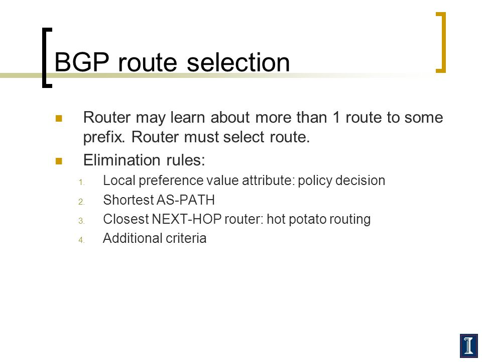 BGP route selection Router may learn about more than 1 route to some prefix. Router must select route. Elimination rules: 1. Local preference value at
