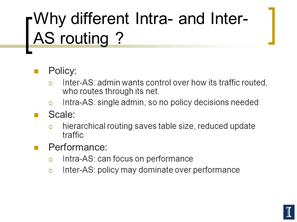Why different Intra- and Inter- AS routing ? Policy: Inter-AS: admin wants control over how its traffic routed, who routes through its net. Intra-AS: