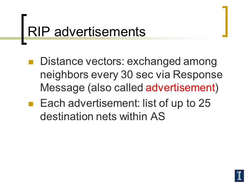 RIP advertisements Distance vectors: exchanged among neighbors every 30 sec via Response Message (also called advertisement) Each advertisement: list