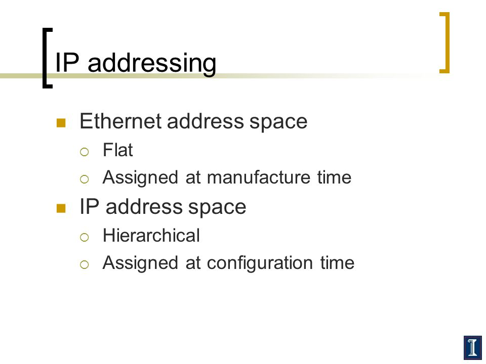 IP addressing Ethernet address space Flat Assigned at manufacture time IP address space Hierarchical Assigned at configuration time