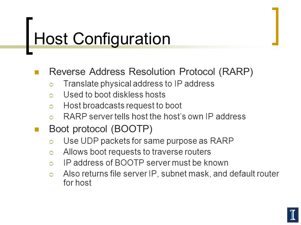Host Configuration Reverse Address Resolution Protocol (RARP) Translate physical address to IP address Used to boot diskless hosts Host broadcasts req