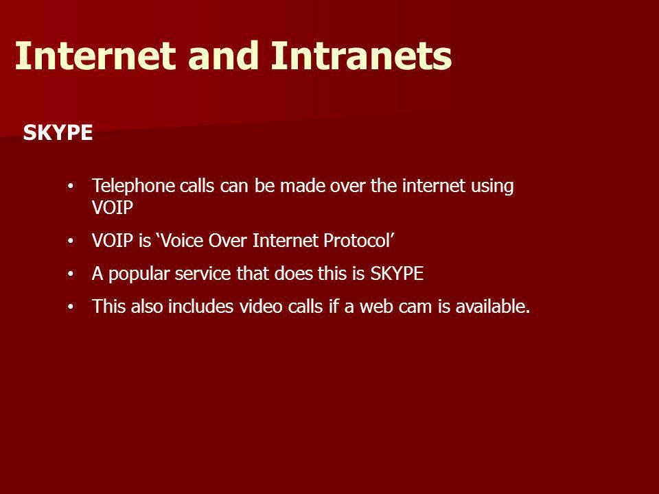 SKYPE Internet and Intranets Telephone calls can be made over the internet using VOIP VOIP is Voice Over Internet Protocol A popular service that does this is SKYPE This also includes video calls if a web cam is available.