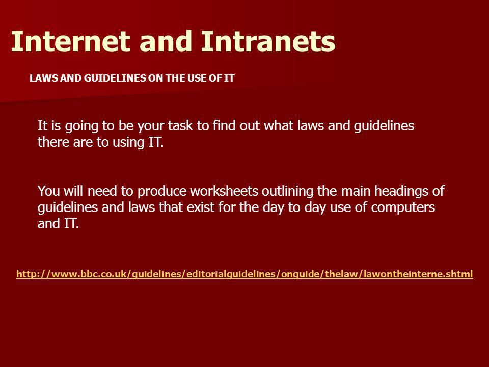 LAWS AND GUIDELINES ON THE USE OF IT Internet and Intranets It is going to be your task to find out what laws and guidelines there are to using IT.
