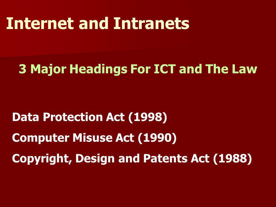 3 Major Headings For ICT and The Law Internet and Intranets Data Protection Act (1998) Computer Misuse Act (1990) Copyright, Design and Patents Act (1988)