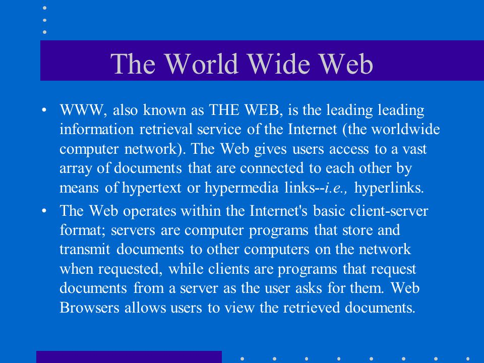 The World Wide Web A global network of multimedia Internet information sources, which are stored on hyperlinked pages and accessed through Web Browsers.