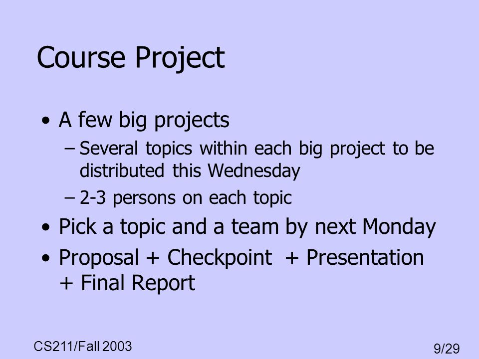 CS211/Fall 2003 9/29 Course Project A few big projects –Several topics within each big project to be distributed this Wednesday –2-3 persons on each t