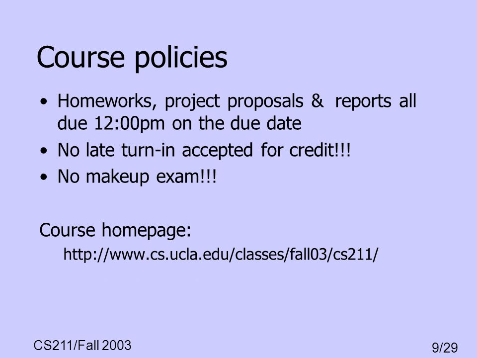 CS211/Fall 2003 9/29 Course policies Homeworks, project proposals & reports all due 12:00pm on the due date No late turn-in accepted for credit!!! No