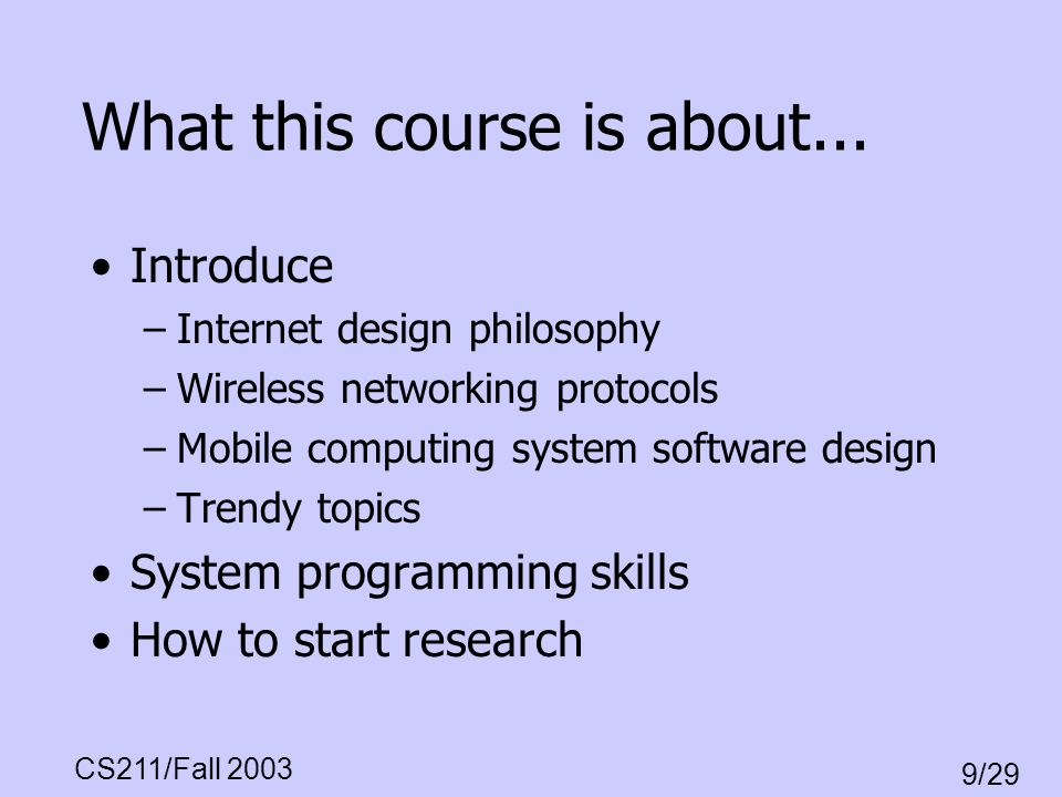 CS211/Fall 2003 9/29 Networking fundamentals: Internet philosophy and principles Wireless Protocols -MAC protocol -802.11 Standard - Scheduling - Mobility management, ad- hoc routing - wireless TCP Mobile Computing - middleware, OS, file sys.