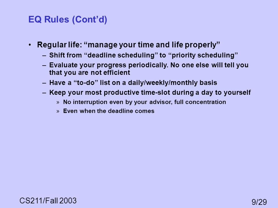 CS211/Fall 2003 9/29 EQ Rules (Contd) Regular life: manage your time and life properly –Shift from deadline scheduling to priority scheduling –Evaluat