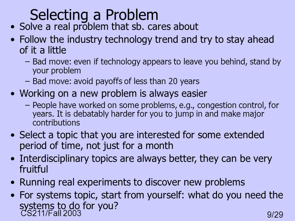 CS211/Fall 2003 9/29 Selecting a Problem Solve a real problem that sb. cares about Follow the industry technology trend and try to stay ahead of it a