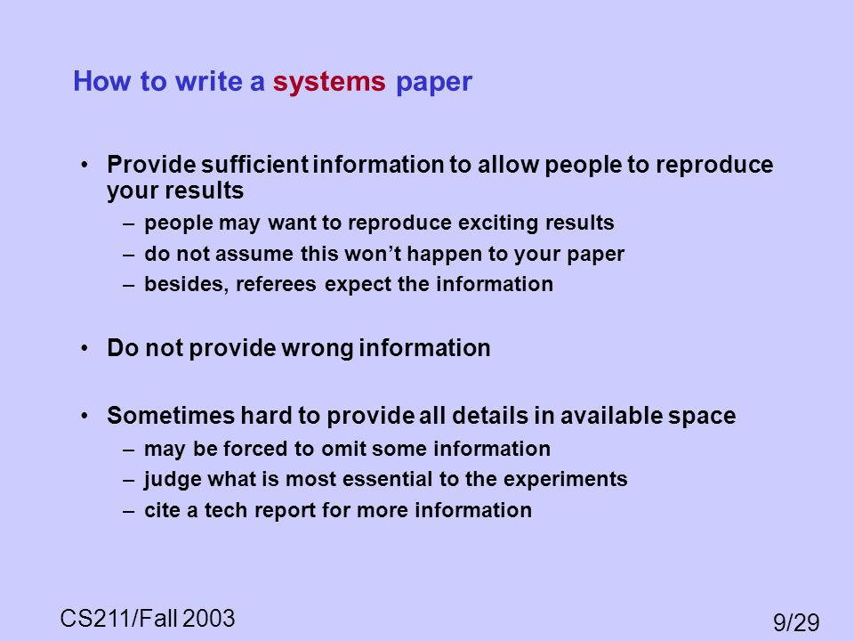 CS211/Fall 2003 9/29 How to write a systems paper Provide sufficient information to allow people to reproduce your results –people may want to reprodu