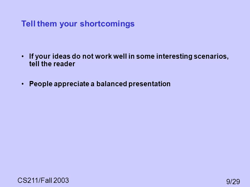 CS211/Fall 2003 9/29 Tell them your shortcomings If your ideas do not work well in some interesting scenarios, tell the reader People appreciate a bal