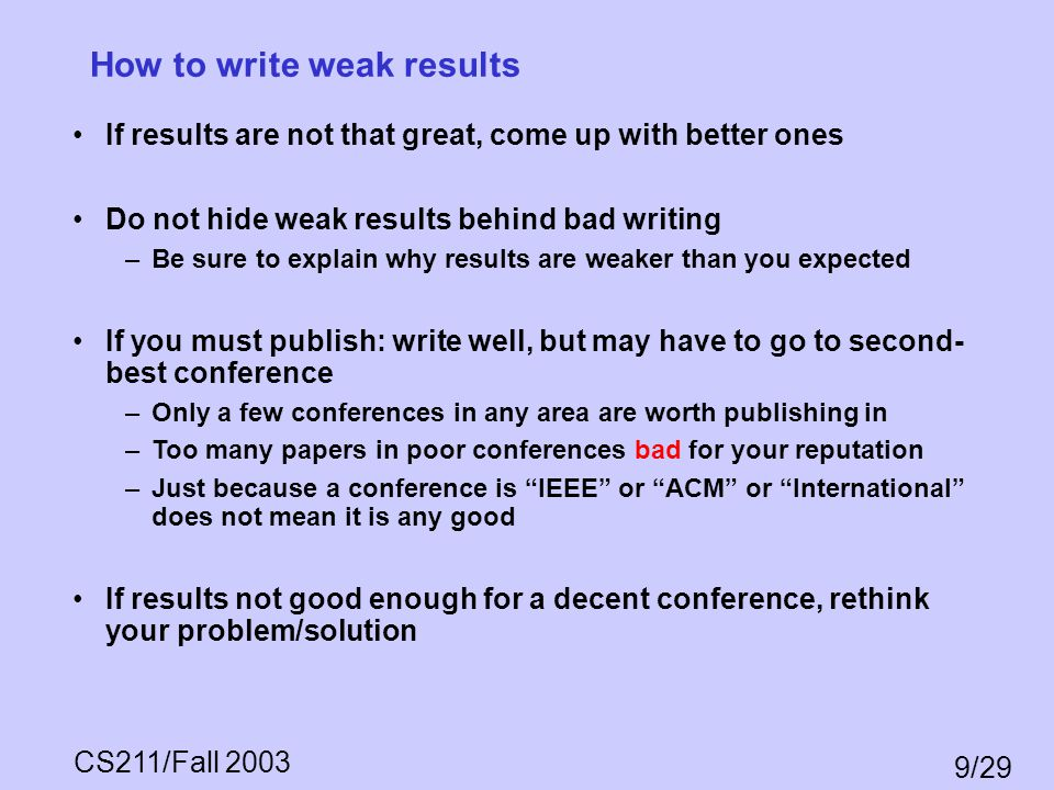 CS211/Fall 2003 9/29 How to write weak results If results are not that great, come up with better ones Do not hide weak results behind bad writing –Be
