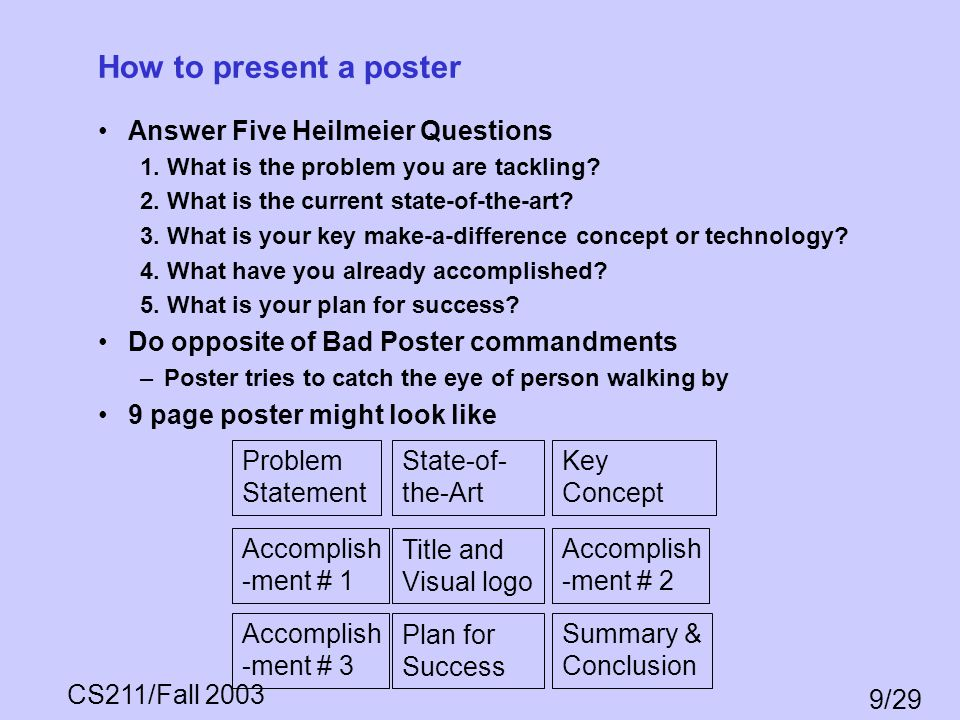CS211/Fall 2003 9/29 How to present a poster Answer Five Heilmeier Questions 1. What is the problem you are tackling? 2. What is the current state-of-
