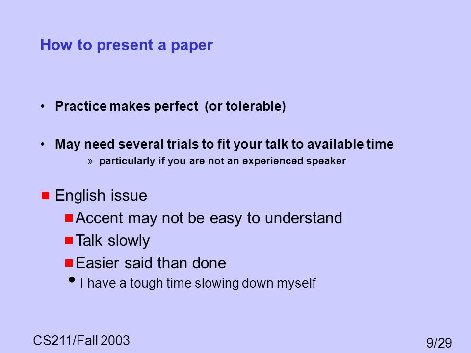CS211/Fall 2003 9/29 How to present a paper Practice makes perfect (or tolerable) May need several trials to fit your talk to available time »particul